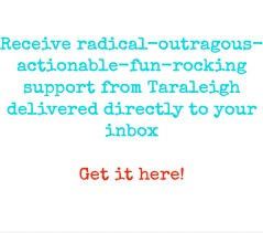 Receive radical-outragous-actionable-fun-rocking support from Taraleigh delivered directly to your inbox